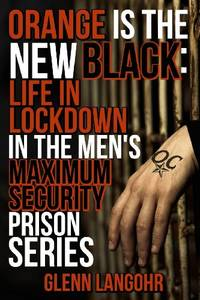 Orange Is The New Black: Life In Lockdown In The Men's Maximum Security Prison (Life in...