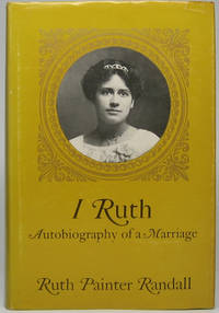 I Ruth: Autobiography of a Marriage: The Self-Told Story of the Woman Who Married the Great Lincoln Scholar, James G. Randall, and Through Her Interest in His Work Became a Lincoln Author Herself
