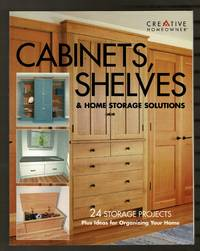 Cabinets, Shelves & Home Storage Solutions: 24 Storage Projects Plus Ideas for Organizing...