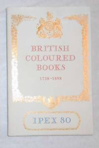 Catalogue of Exhibitions of British Coloured Books 1738 - 1898 Including A Selection From the...