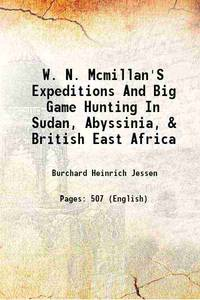 W. N. Mcmillan'S Expeditions And Big Game Hunting In Sudan, Abyssinia, & British East Africa 1906...
