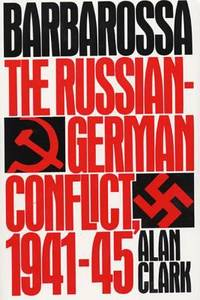 Barbarossa: The Russian-German Conflict, 1941-45 by Clark, Alan - 1985