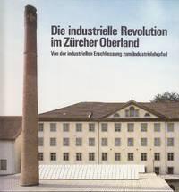 image of Die Industrielle Revolution Im Zurcher Overland.  Von Der Industriellen Erschliessung Zum Industrielehpfad