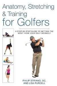 Anatomy, Stretching and Training for Golfers : A Step-By-Step Guide to Getting the Most from Your Go