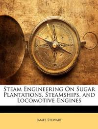 Steam Engineering On Sugar Plantations  Steamships  and Locomotive Engines