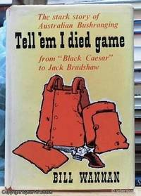 "image of Tell 'em I Died Game; The Stark Story of Australian Bushranging, from ""Black Caesar"" to Jack Bradshaw"