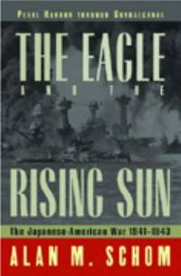 The Eagle and the Rising Sun : The Japanese American War, 1941 to 1943, Pearl Harbor Through...