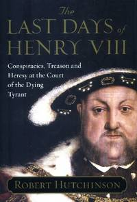 image of The Last Days of Henry VIII, Conspiracies, Treason and Heresy at the Court of the Dying Tyrant