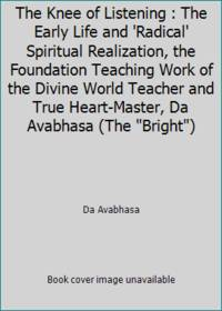 image of The Knee of Listening : The Early Life and 'Radical' Spiritual Realization, the Foundation Teaching Work of the Divine World Teacher and True Heart-Master, Da Avabhasa (The Bright)