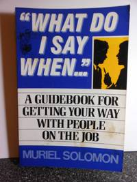 """What Do I Say When...""""  A Guidebook for Getting Your Way With People on  the Job"""