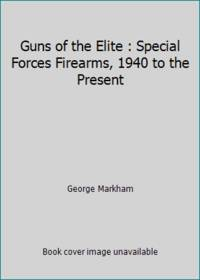 Guns of the Elite : Special Forces Firearms, 1940 to the Present by George Markham - 1995