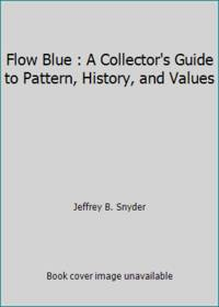 Flow Blue : A Collector's Guide to Pattern, History, and Values