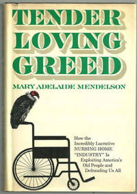 "TENDER LOVING GREED How the Incredibly Lucrative Nursing Home ""Industry"" is Exploiting America's Old People and Defrauding Us All, Mendelson, Mary Adelaide"