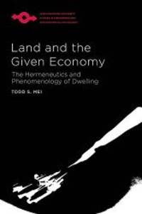 Land and the Given Economy: The Hermeneutics and Phenomenology of Dwelling (Studies in...