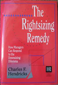 The Rightsizing Remedy : How Managers Can Respond to the Downsizing Dilemma