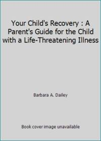 Your Child's Recovery : A Parent's Guide for the Child with a Life-Threatening Illness