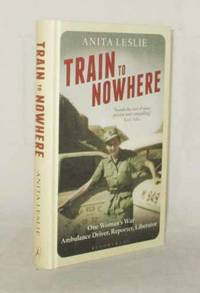 Train to Nowhere.  One Womans War, Ambulance Driver, Reporter, Liberator by  Anita Leslie - Hardcover - Reprint - 2017 - from Adelaide Booksellers (SKU: BIB308560)