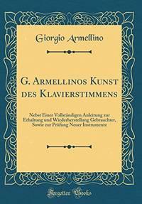 G. Armellinos Kunst des Klavierstimmens: Nebst Einer Vollständigen Anleitung zur...