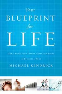 Your Blueprint for Life : How to Align Your Passion, Gifts, and Calling with Eternity in Mind