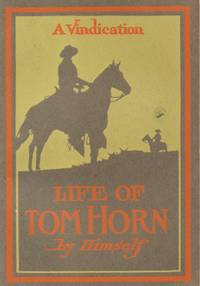 Life of Tom Horn - Government Scout and Interpreter - Written by Himself -  Together with His Letters and Statements by His Friends - A Vindication