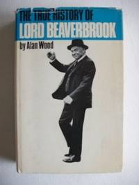 The True History of Lord Beaverbrook by  Alan Wood - First Edition - 1965 - from Goldring Books and Biblio.co.uk