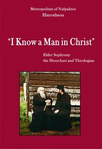 I Know a Man in Christ - Elder Sophrony, the Hesychast and Theologian by  Metropolitan of Nafpaktos Hierotheos  - Paperback  - 2015  - from DEMETRIUS SIATRAS (SKU: S5501)