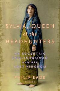 Sylvia, Queen of the Headhunters : An Eccentric Englishwoman and Her Lost Kingdom