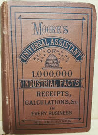 The Universal Assistant and Complete Mechanic,  Containing over One  Million Industrial Facts, Calculations, Receipts, Process, Trade Secrets,  Rules, Business Forms, Legal Items, Etc. , in Every Occupation from the  Household to the Manufactory