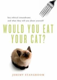 Would You Eat Your Cat? : Key Ethical Conundrums and What They Tell You about Yourself