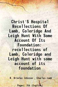 Christ'S Hospital Recollections Of Lamb, Coleridge And Leigh Hunt With Some Account Of Its...