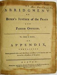 AN ABRIDGMENT OF BURN'S JUSTICE OF THE PEACE AND PARISH OFFICER. TO WHICH IS ADDED, AN APPENDIX, CONTAINING SOME GENERAL RULES AND DIRECTIONS NECESSARY TO BE KNOWN AND OBSERVED BY ALL JUSTICES OF THE PEACE