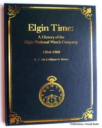 Elgin Time: A History of the Elgin National Watch Company 1864-1968 by E.C.Alft & William H. Briska - Hardcover - 2003 - from ThatBookGuy and Biblio.com