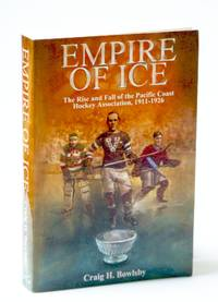 Empire of Ice. The Rise and Fall of the Pacific Coast Hockey Association, 1911-1926.