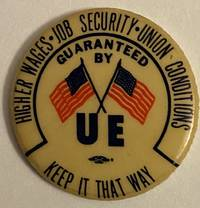 image of Higher wages - Job security - Union conditions / Guaranteed by UE / Keep it that way [pinback button]