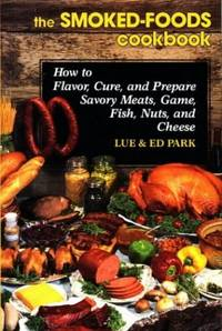 Smoked Foods Cookbook: How to Flavor, Cure and Prepare Savory Meats, Game, Fish, Nuts and Cheese
