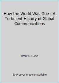 How the World Was One : A Turbulent History of Global Communications
