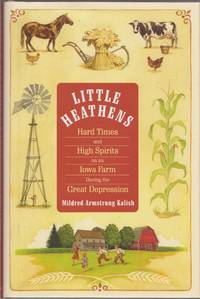 Little Heathens * Hard Times and High Spirits on an Iowa Farm During the Great Depression *