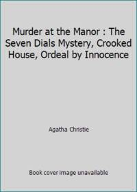 Murder at the Manor : The Seven Dials Mystery, Crooked House, Ordeal by Innocence