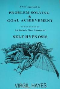 A New Approach To Problem Solving And Goal Achievement: An Entirely New Concept of Self-Hypnosis