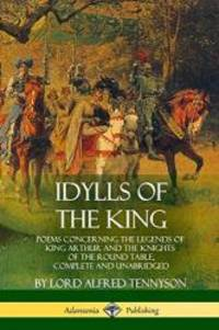 Idylls of the King: Poems Concerning the Legends of King Arthur and the Knights of the Round Table  Complete and Unabridged