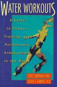 Water Workouts : A Guide to Fitness, Training, and Performance Enhancement in the Water