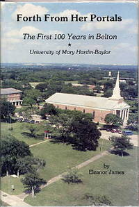 Forth from Her Portals. the First 100 Years in Belton. University of Mary  Hardin-Baylor. by  Eleanor James - Signed First Edition - 1986 - from Quinn & Davis Booksellers (SKU: 310392)