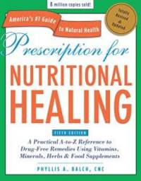 Prescription for Nutritional Healing: A Practical A-to-Z Reference to Drug-Free Remedies Using...