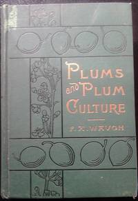 Plums and Plum Culture: A monograph of the plums cultivated and indigenous in North America With a complete account of their propagation, cultivation and utilization