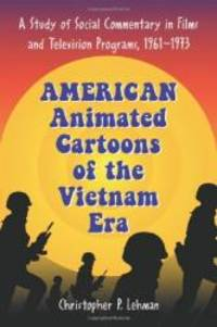 American Animated Cartoons of the Vietnam Era: A Study of Social Commentary in Films And Television Programs, 1961-1973 by Christopher P. Lehman - Paperback - 2006-04-03 - from Books Express and Biblio.com