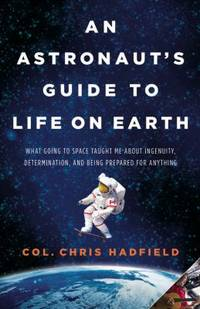 An Astronaut's Guide to Life on Earth : What Going to Space Taught Me about Ingenuity,...