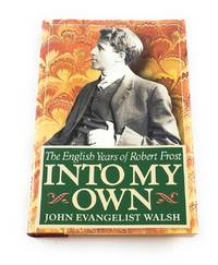Into My Own: The English Years of Robert Frost, 1912-1915