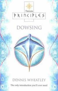 Principles of Dowsing : The Only Introduction You'll Ever Need by Dennis Wheatley - 2000