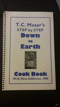 T. C. Moser's Step By Step Down to Earth Cook Book