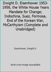 Dwight D. Eisenhower 1953-1956, the White House Years Mandate for Change; Indochina, Suez,...